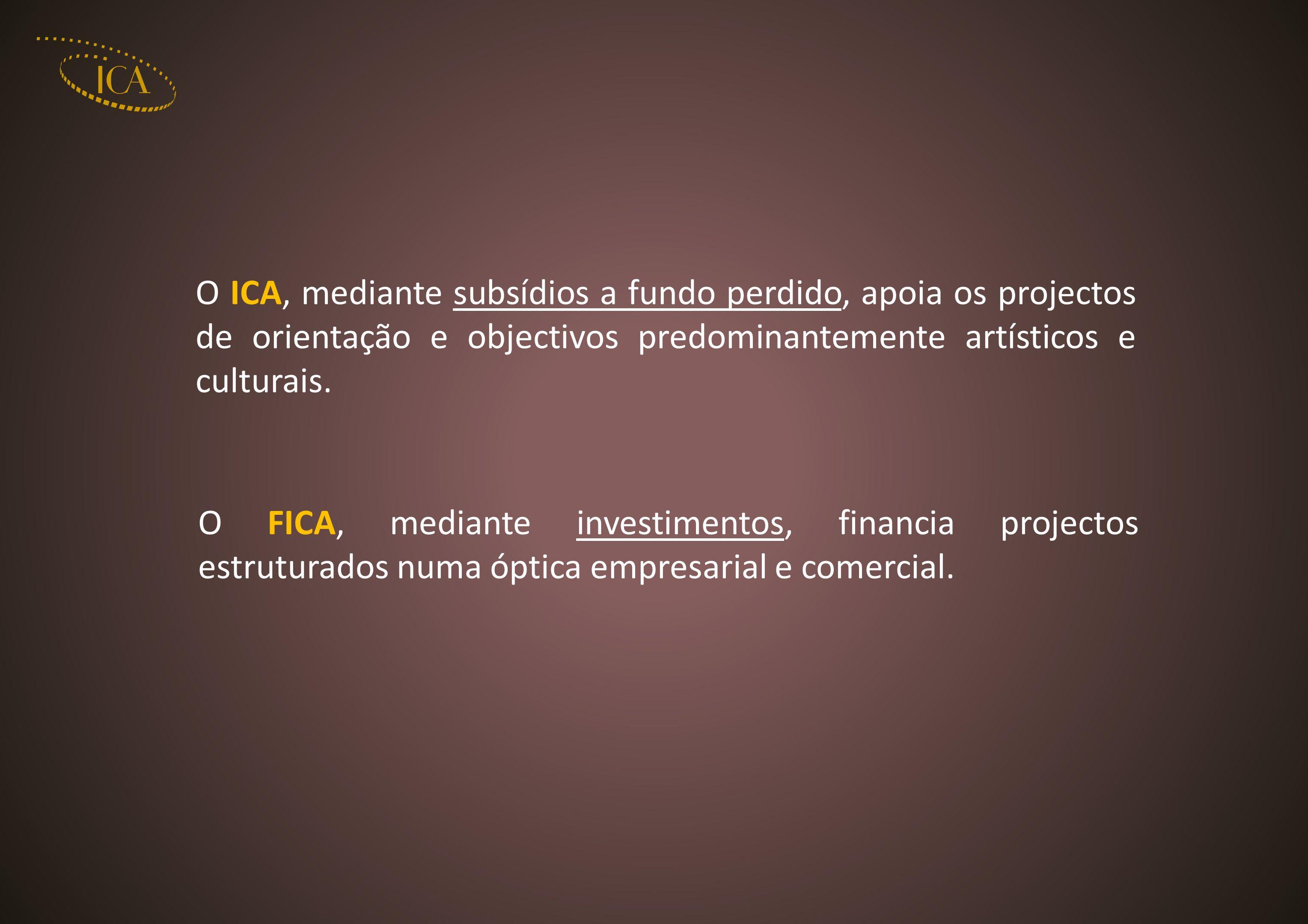 O ICA, mediante subsídios a fundo perdido, apoia os projectos de orientação e objectivos predominantemente artísticos e culturais. O FICA, mediante in