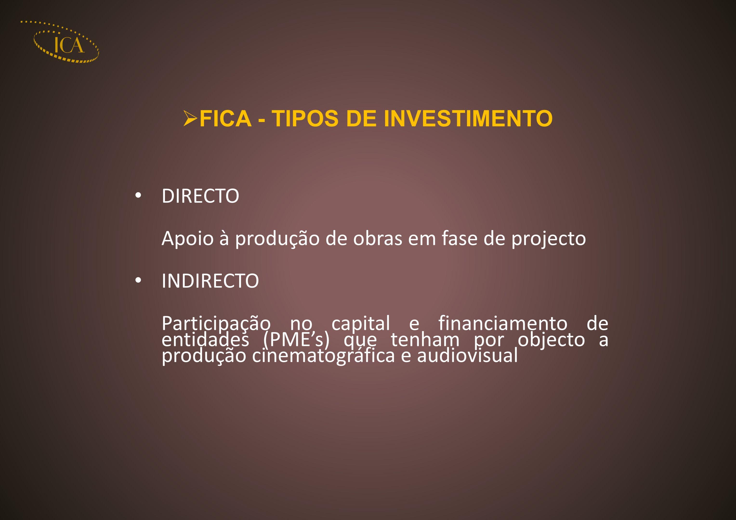 FICA - TIPOS DE INVESTIMENTO DIRECTO Apoio à produção de obras em fase de projecto INDIRECTO Participação no capital e financiamento de entidades (PMEs) que tenham por objecto a produção cinematográfica e audiovisual