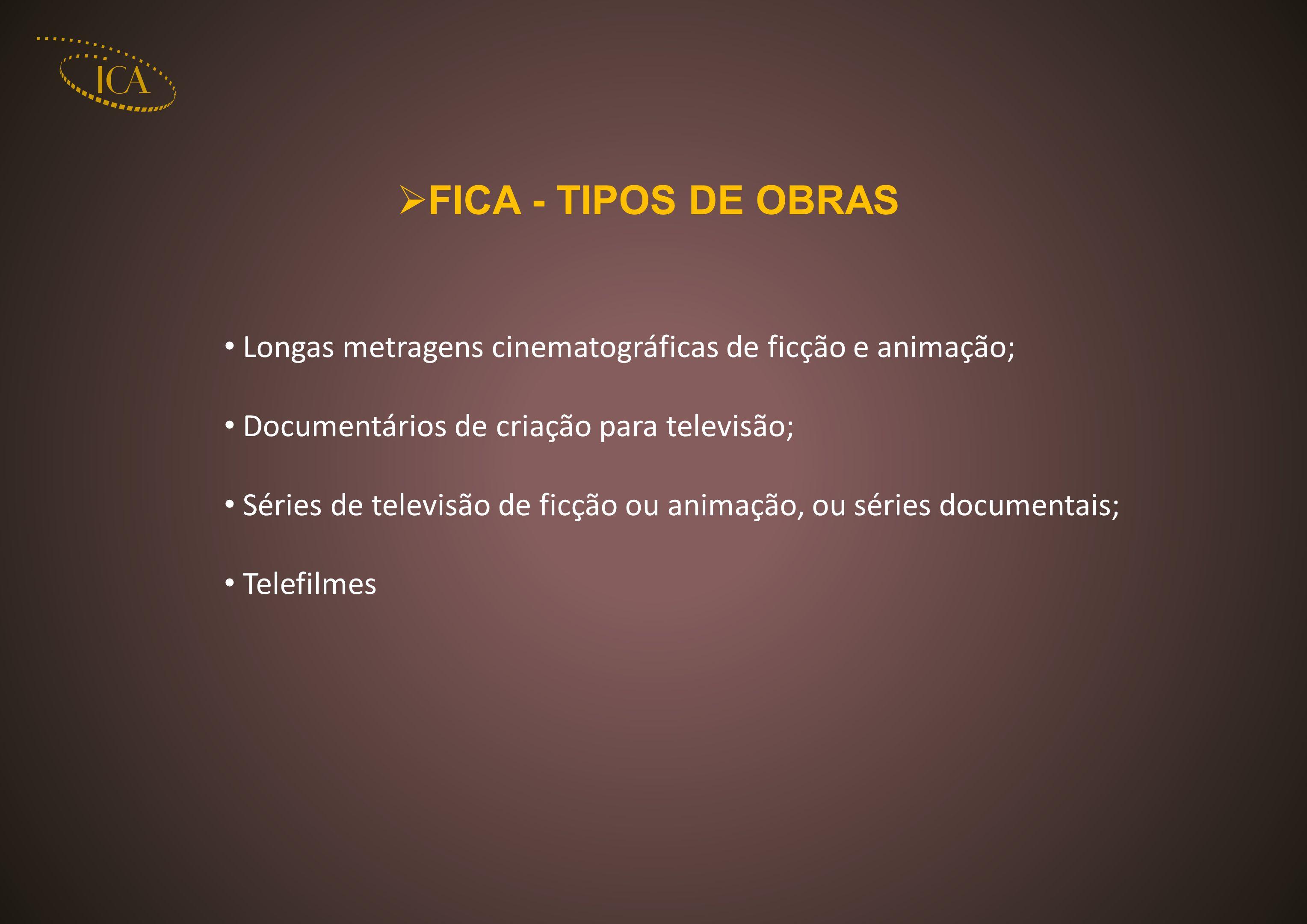 FICA - TIPOS DE OBRAS Longas metragens cinematográficas de ficção e animação; Documentários de criação para televisão; Séries de televisão de ficção ou animação, ou séries documentais; Telefilmes
