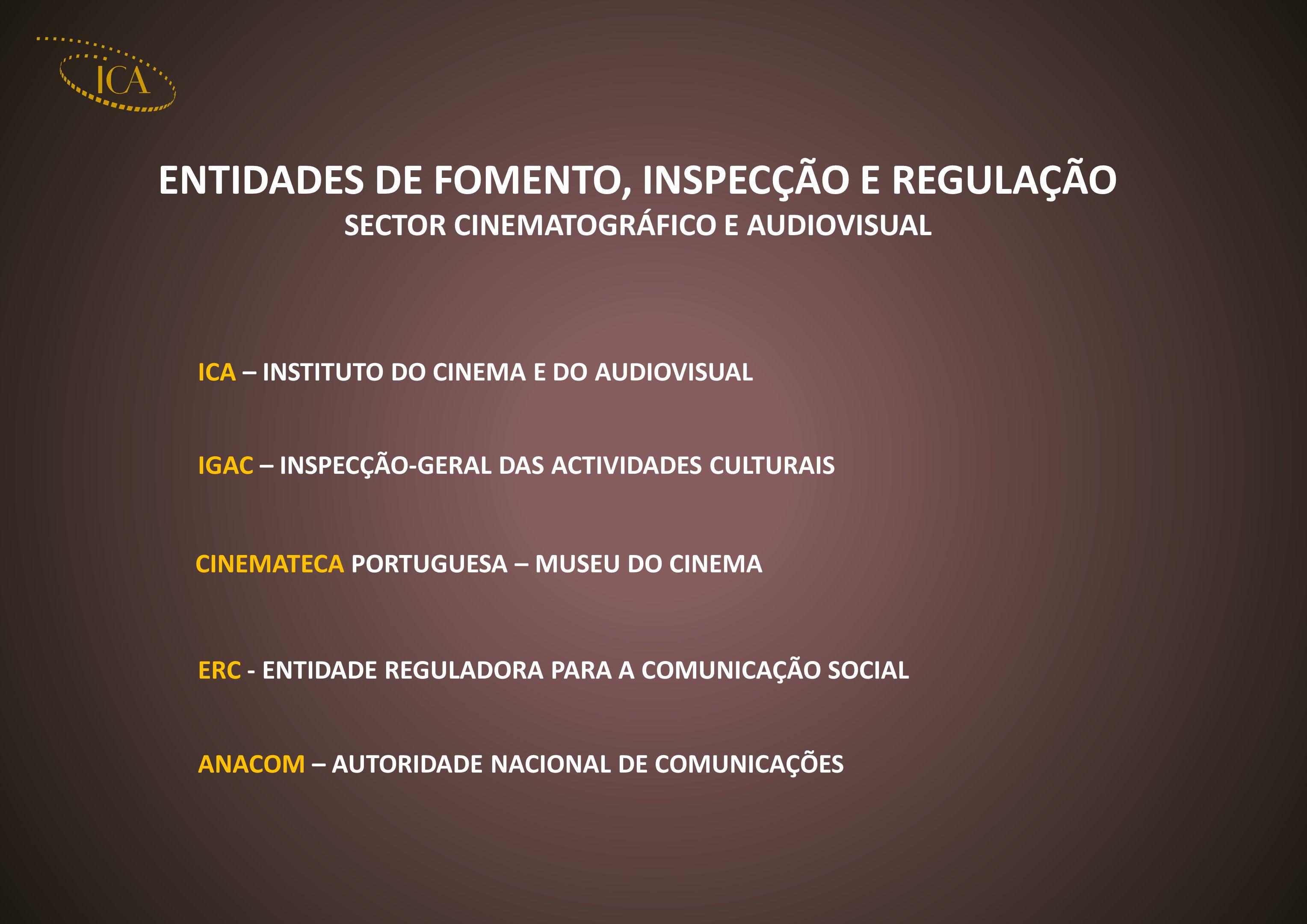ANACOM – AUTORIDADE NACIONAL DE COMUNICAÇÕES ENTIDADES DE FOMENTO, INSPECÇÃO E REGULAÇÃO SECTOR CINEMATOGRÁFICO E AUDIOVISUAL ICA – INSTITUTO DO CINEMA E DO AUDIOVISUAL IGAC – INSPECÇÃO-GERAL DAS ACTIVIDADES CULTURAIS CINEMATECA PORTUGUESA – MUSEU DO CINEMA ERC - ENTIDADE REGULADORA PARA A COMUNICAÇÃO SOCIAL