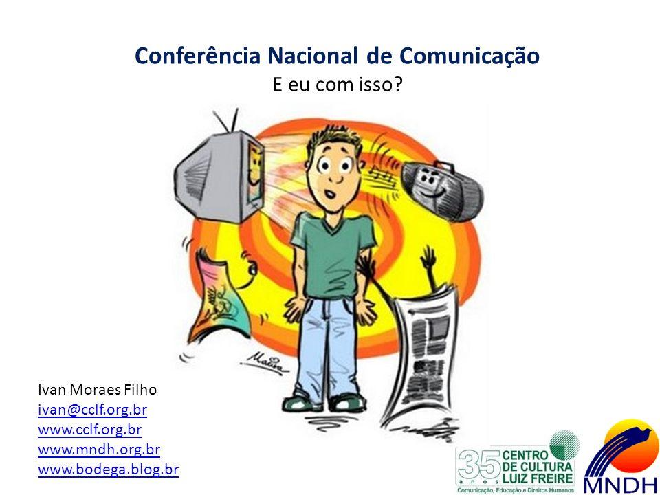Conferência Nacional de Comunicação E eu com isso? Ivan Moraes Filho ivan@cclf.org.br www.cclf.org.br www.mndh.org.br www.bodega.blog.br