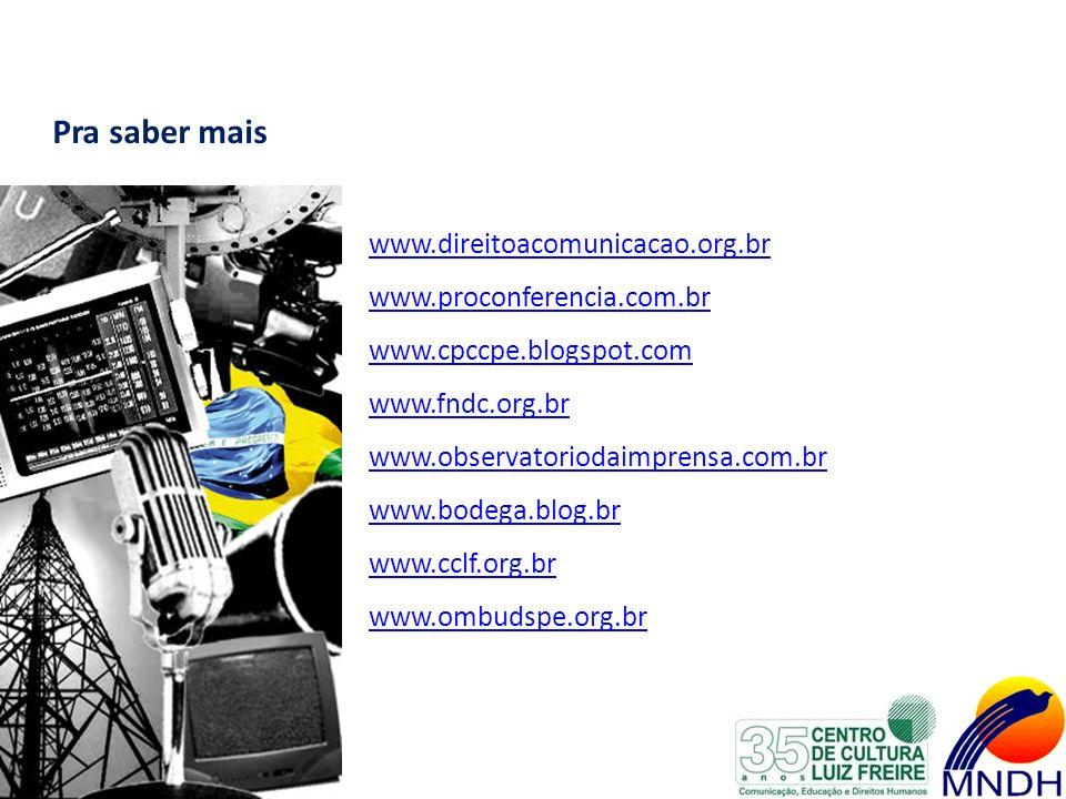 Pra saber mais www.direitoacomunicacao.org.br www.proconferencia.com.br www.cpccpe.blogspot.com www.fndc.org.br www.observatoriodaimprensa.com.br www.bodega.blog.br www.cclf.org.br www.ombudspe.org.br