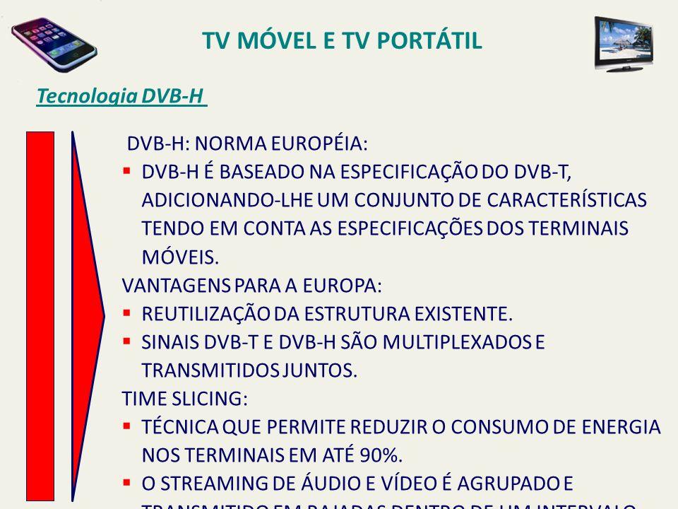 DVB-H: NORMA EUROPÉIA: DVB-H É BASEADO NA ESPECIFICAÇÃO DO DVB-T, ADICIONANDO-LHE UM CONJUNTO DE CARACTERÍSTICAS TENDO EM CONTA AS ESPECIFICAÇÕES DOS TERMINAIS MÓVEIS.