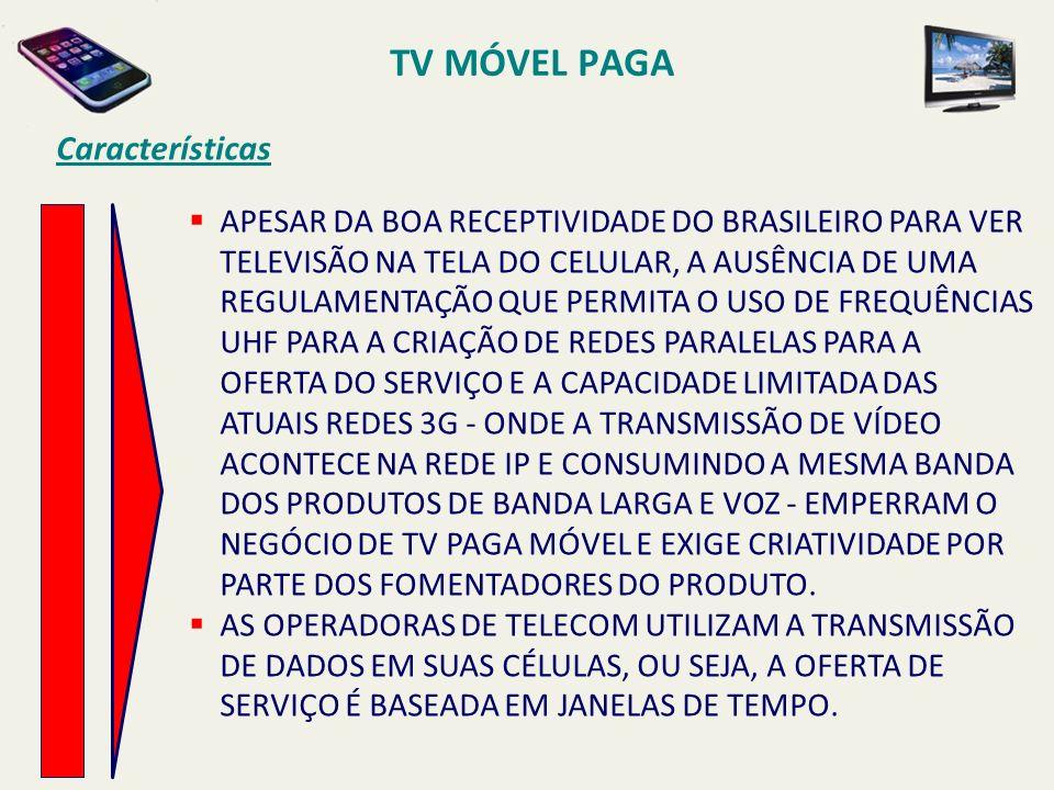 APESAR DA BOA RECEPTIVIDADE DO BRASILEIRO PARA VER TELEVISÃO NA TELA DO CELULAR, A AUSÊNCIA DE UMA REGULAMENTAÇÃO QUE PERMITA O USO DE FREQUÊNCIAS UHF PARA A CRIAÇÃO DE REDES PARALELAS PARA A OFERTA DO SERVIÇO E A CAPACIDADE LIMITADA DAS ATUAIS REDES 3G - ONDE A TRANSMISSÃO DE VÍDEO ACONTECE NA REDE IP E CONSUMINDO A MESMA BANDA DOS PRODUTOS DE BANDA LARGA E VOZ - EMPERRAM O NEGÓCIO DE TV PAGA MÓVEL E EXIGE CRIATIVIDADE POR PARTE DOS FOMENTADORES DO PRODUTO.