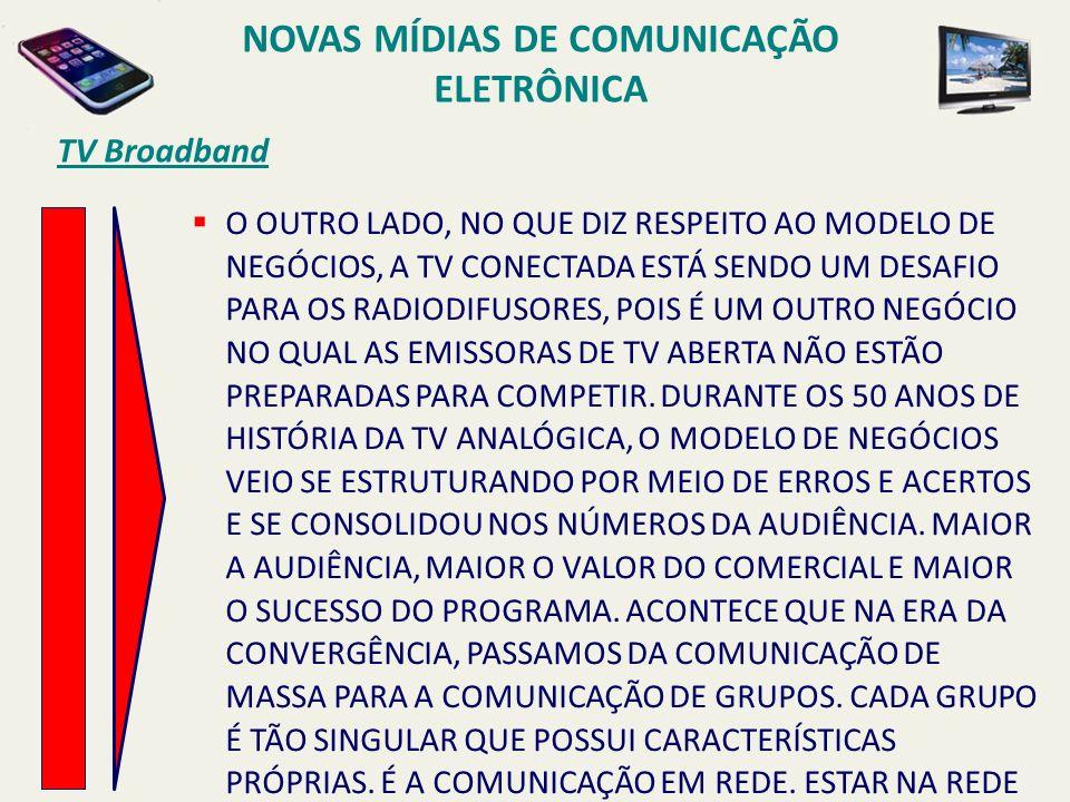 TV Broadband O OUTRO LADO, NO QUE DIZ RESPEITO AO MODELO DE NEGÓCIOS, A TV CONECTADA ESTÁ SENDO UM DESAFIO PARA OS RADIODIFUSORES, POIS É UM OUTRO NEGÓCIO NO QUAL AS EMISSORAS DE TV ABERTA NÃO ESTÃO PREPARADAS PARA COMPETIR.