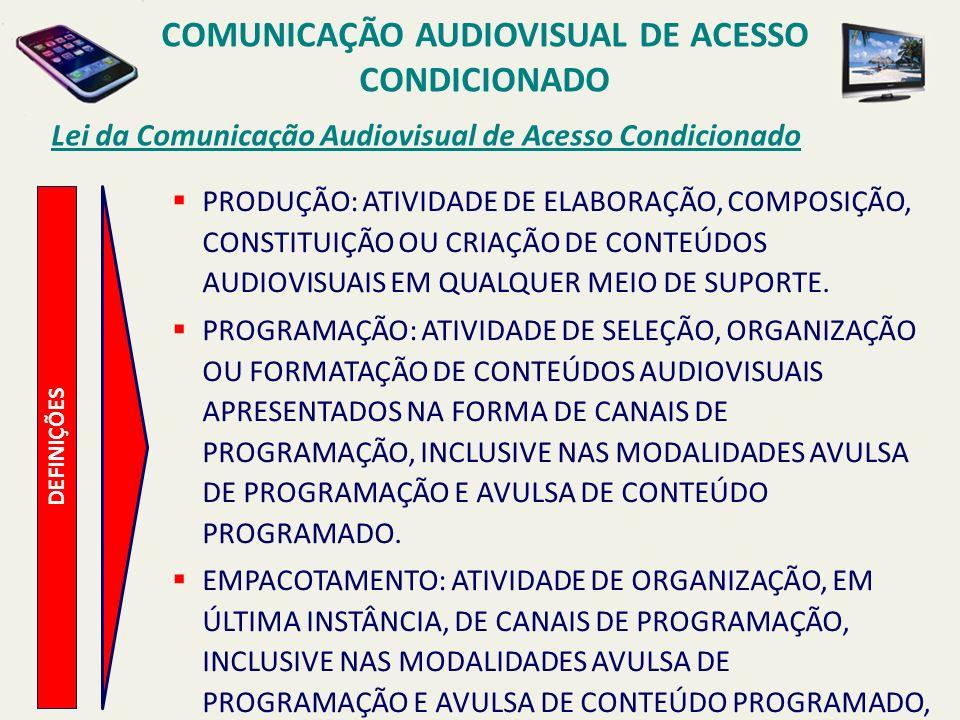 DEFINIÇÕES Lei da Comunicação Audiovisual de Acesso Condicionado PRODUÇÃO: ATIVIDADE DE ELABORAÇÃO, COMPOSIÇÃO, CONSTITUIÇÃO OU CRIAÇÃO DE CONTEÚDOS AUDIOVISUAIS EM QUALQUER MEIO DE SUPORTE.