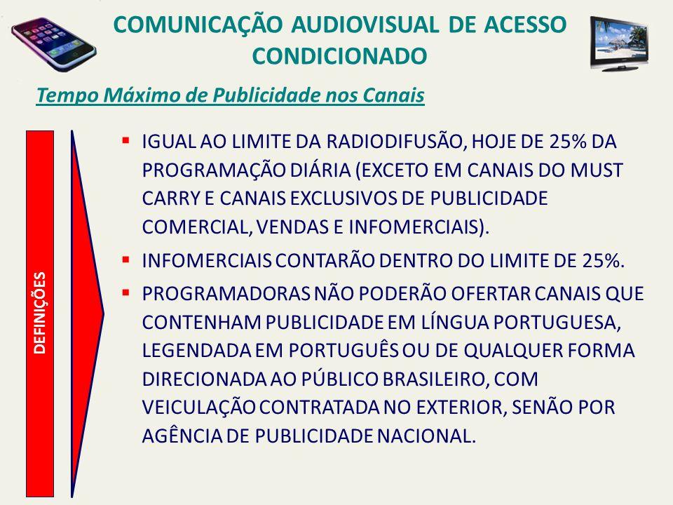 Tempo Máximo de Publicidade nos Canais COMUNICAÇÃO AUDIOVISUAL DE ACESSO CONDICIONADO DEFINIÇÕES IGUAL AO LIMITE DA RADIODIFUSÃO, HOJE DE 25% DA PROGRAMAÇÃO DIÁRIA (EXCETO EM CANAIS DO MUST CARRY E CANAIS EXCLUSIVOS DE PUBLICIDADE COMERCIAL, VENDAS E INFOMERCIAIS).