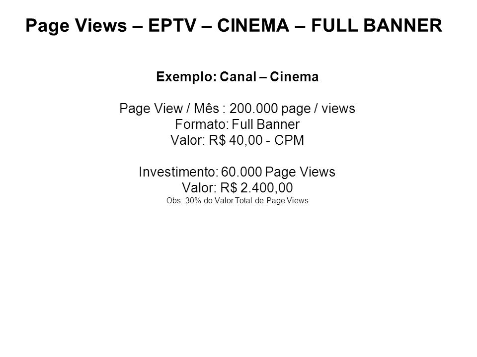 Page Views – EPTV – CINEMA – FULL BANNER Exemplo: Canal – Cinema Page View / Mês : 200.000 page / views Formato: Full Banner Valor: R$ 40,00 - CPM Inv