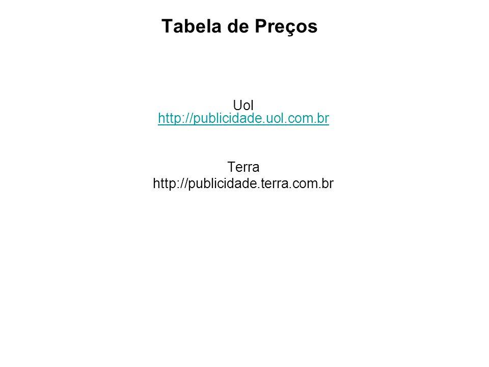 Tabela de Preços Uol http://publicidade.uol.com.br http://publicidade.uol.com.br Terra http://publicidade.terra.com.br