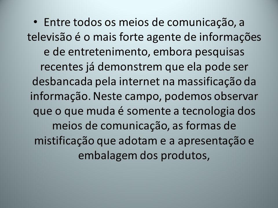 Entre todos os meios de comunicação, a televisão é o mais forte agente de informações e de entretenimento, embora pesquisas recentes já demonstrem que