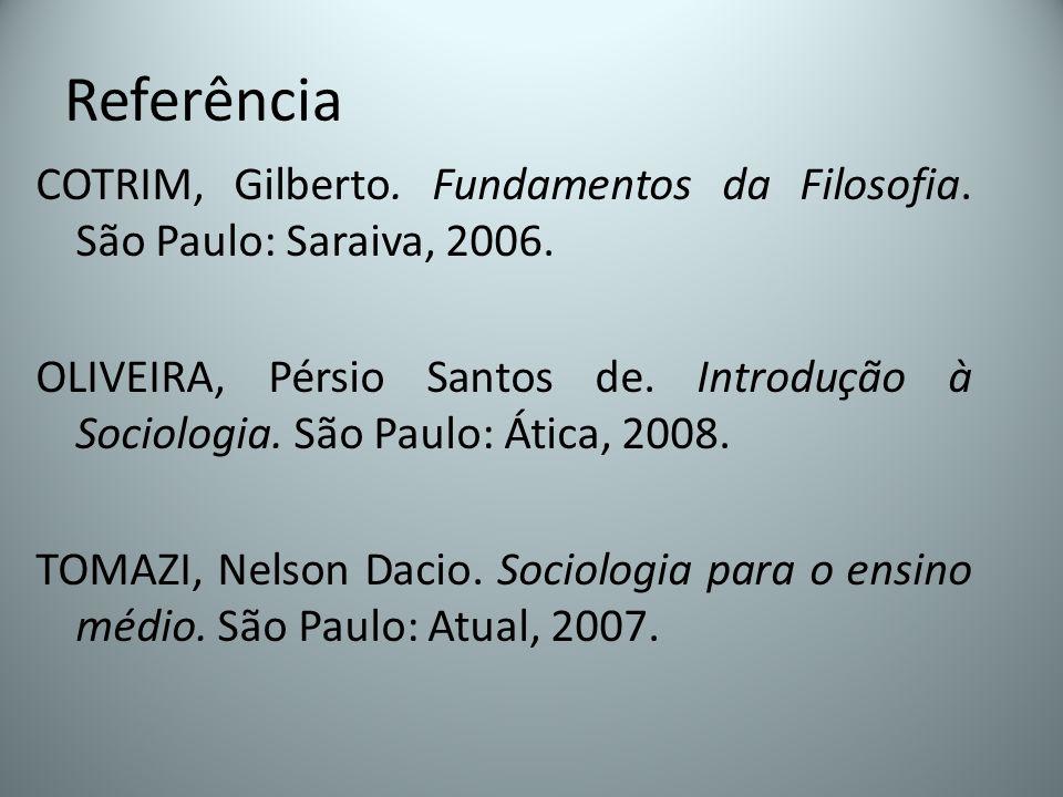 Referência COTRIM, Gilberto. Fundamentos da Filosofia. São Paulo: Saraiva, 2006. OLIVEIRA, Pérsio Santos de. Introdução à Sociologia. São Paulo: Ática