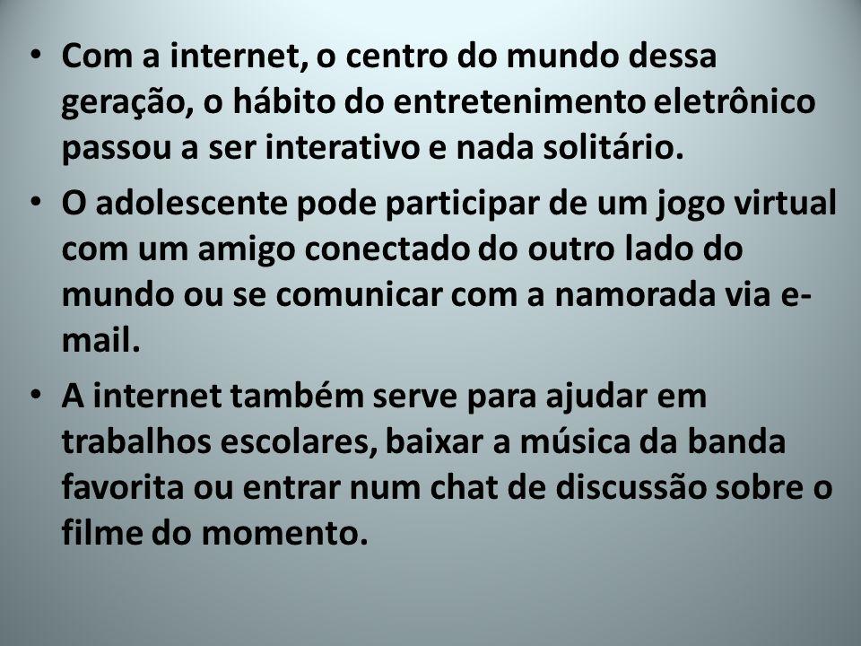Com a internet, o centro do mundo dessa geração, o hábito do entretenimento eletrônico passou a ser interativo e nada solitário.