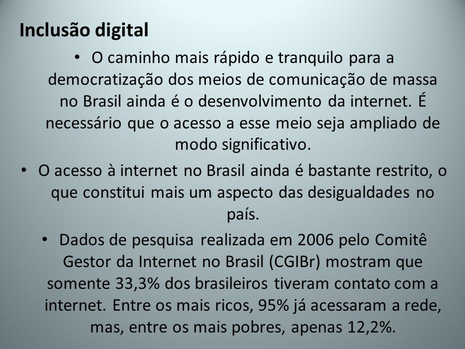 Inclusão digital O caminho mais rápido e tranquilo para a democratização dos meios de comunicação de massa no Brasil ainda é o desenvolvimento da internet.