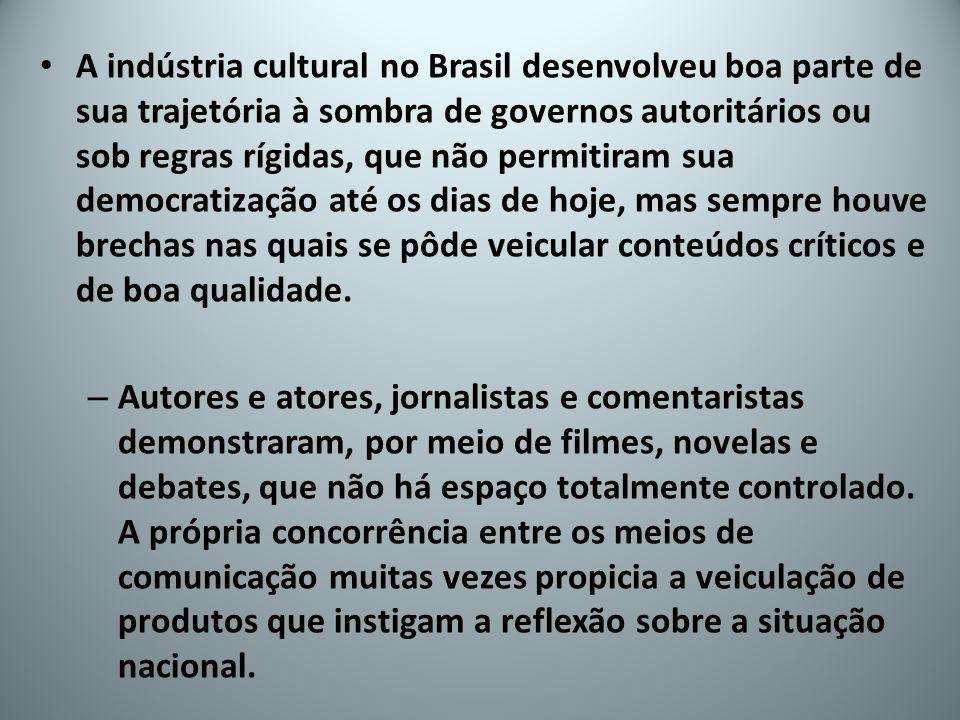 A indústria cultural no Brasil desenvolveu boa parte de sua trajetória à sombra de governos autoritários ou sob regras rígidas, que não permitiram sua democratização até os dias de hoje, mas sempre houve brechas nas quais se pôde veicular conteúdos críticos e de boa qualidade.