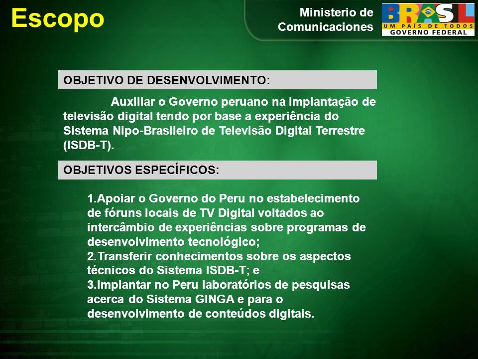 Ministerio de Comunicaciones Escopo OBJETIVO DE DESENVOLVIMENTO: Auxiliar o Governo peruano na implantação de televisão digital tendo por base a experiência do Sistema Nipo-Brasileiro de Televisão Digital Terrestre (ISDB-T).