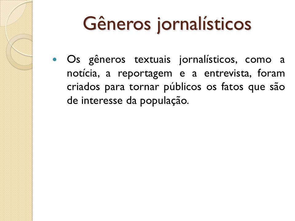 Gêneros jornalísticos Os gêneros textuais jornalísticos, como a notícia, a reportagem e a entrevista, foram criados para tornar públicos os fatos que
