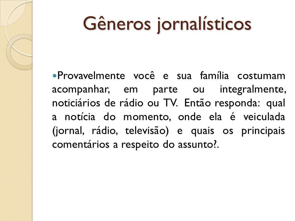 Gêneros jornalísticos Provavelmente você e sua família costumam acompanhar, em parte ou integralmente, noticiários de rádio ou TV. Então responda: qua