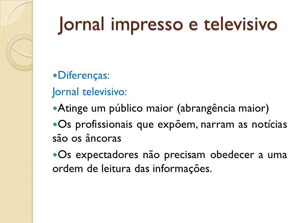 Diferenças: Jornal televisivo: Atinge um público maior (abrangência maior) Os profissionais que expõem, narram as notícias são os âncoras Os expectado