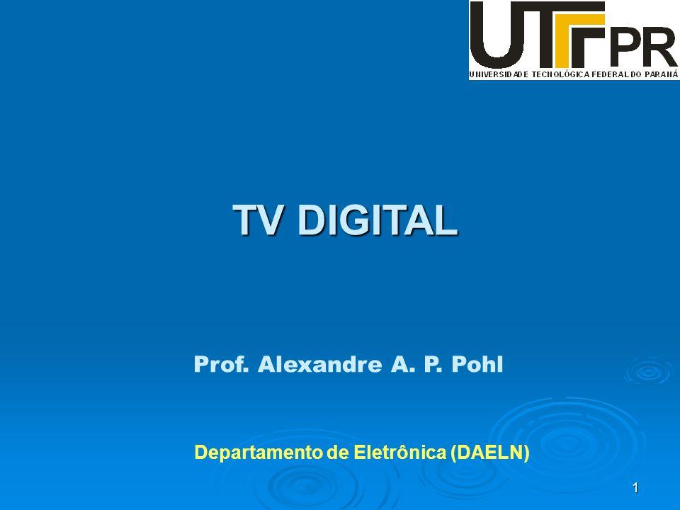 1 Prof. Alexandre A. P. Pohl Departamento de Eletrônica (DAELN) TV DIGITAL