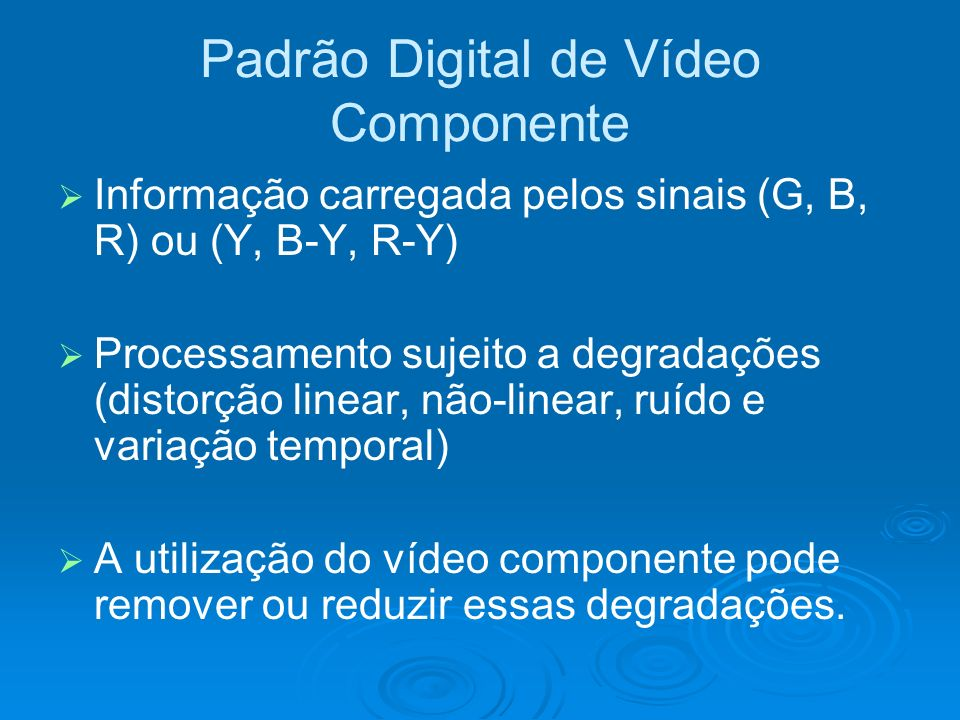 Padrão Digital de Vídeo Componente Informação carregada pelos sinais (G, B, R) ou (Y, B-Y, R-Y) Processamento sujeito a degradações (distorção linear, não-linear, ruído e variação temporal) A utilização do vídeo componente pode remover ou reduzir essas degradações.