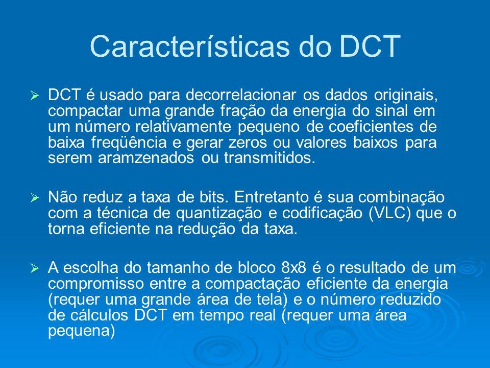 Características do DCT DCT é usado para decorrelacionar os dados originais, compactar uma grande fração da energia do sinal em um número relativamente pequeno de coeficientes de baixa freqüência e gerar zeros ou valores baixos para serem aramzenados ou transmitidos.