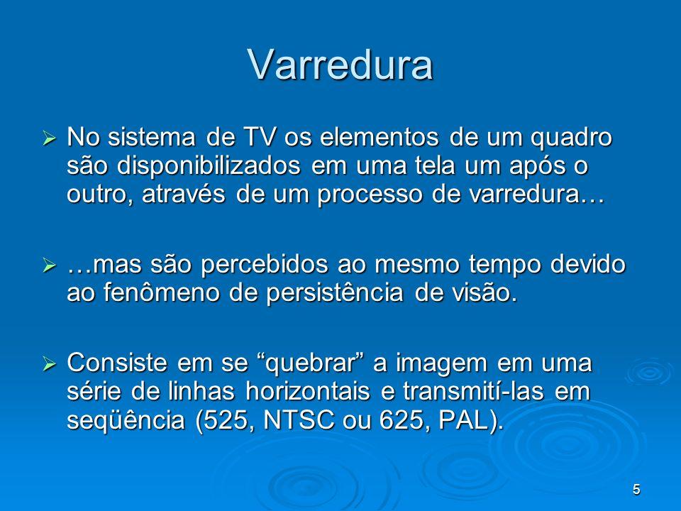 5 Varredura No sistema de TV os elementos de um quadro são disponibilizados em uma tela um após o outro, através de um processo de varredura… No sistema de TV os elementos de um quadro são disponibilizados em uma tela um após o outro, através de um processo de varredura… …mas são percebidos ao mesmo tempo devido ao fenômeno de persistência de visão.