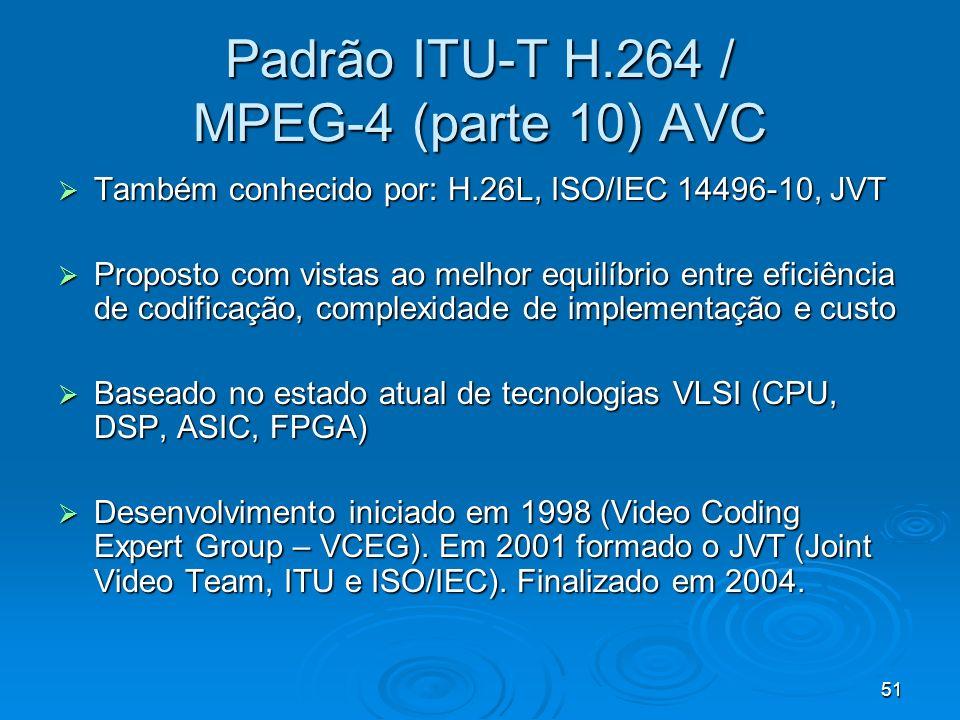 51 Padrão ITU-T H.264 / MPEG-4 (parte 10) AVC Também conhecido por: H.26L, ISO/IEC 14496-10, JVT Também conhecido por: H.26L, ISO/IEC 14496-10, JVT Proposto com vistas ao melhor equilíbrio entre eficiência de codificação, complexidade de implementação e custo Proposto com vistas ao melhor equilíbrio entre eficiência de codificação, complexidade de implementação e custo Baseado no estado atual de tecnologias VLSI (CPU, DSP, ASIC, FPGA) Baseado no estado atual de tecnologias VLSI (CPU, DSP, ASIC, FPGA) Desenvolvimento iniciado em 1998 (Video Coding Expert Group – VCEG).