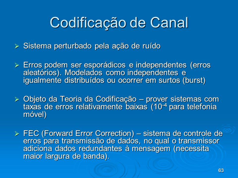 63 Codificação de Canal Sistema perturbado pela ação de ruído Sistema perturbado pela ação de ruído Erros podem ser esporádicos e independentes (erros aleatórios).