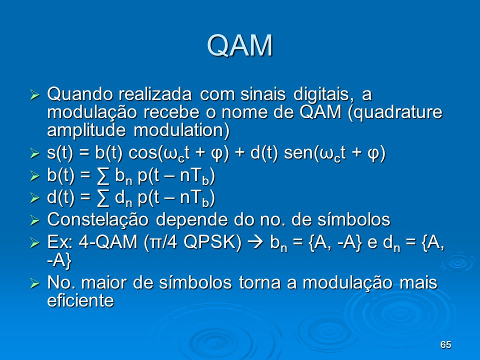 65 QAM Quando realizada com sinais digitais, a modulação recebe o nome de QAM (quadrature amplitude modulation) Quando realizada com sinais digitais, a modulação recebe o nome de QAM (quadrature amplitude modulation) s(t) = b(t) cos(ω c t + φ) + d(t) sen(ω c t + φ) s(t) = b(t) cos(ω c t + φ) + d(t) sen(ω c t + φ) b(t) = b n p(t – nT b ) b(t) = b n p(t – nT b ) d(t) = d n p(t – nT b ) d(t) = d n p(t – nT b ) Constelação depende do no.