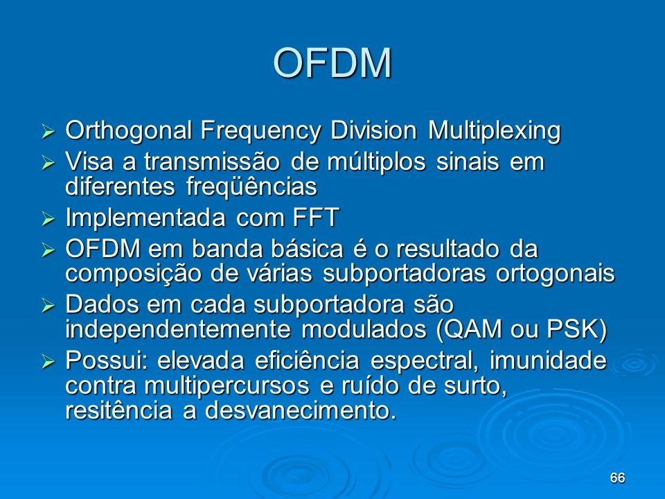 66 OFDM Orthogonal Frequency Division Multiplexing Orthogonal Frequency Division Multiplexing Visa a transmissão de múltiplos sinais em diferentes freqüências Visa a transmissão de múltiplos sinais em diferentes freqüências Implementada com FFT Implementada com FFT OFDM em banda básica é o resultado da composição de várias subportadoras ortogonais OFDM em banda básica é o resultado da composição de várias subportadoras ortogonais Dados em cada subportadora são independentemente modulados (QAM ou PSK) Dados em cada subportadora são independentemente modulados (QAM ou PSK) Possui: elevada eficiência espectral, imunidade contra multipercursos e ruído de surto, resitência a desvanecimento.