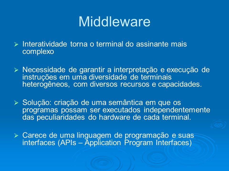 Middleware Interatividade torna o terminal do assinante mais complexo Necessidade de garantir a interpretação e execução de instruções em uma diversidade de terminais heterogêneos, com diversos recursos e capacidades.