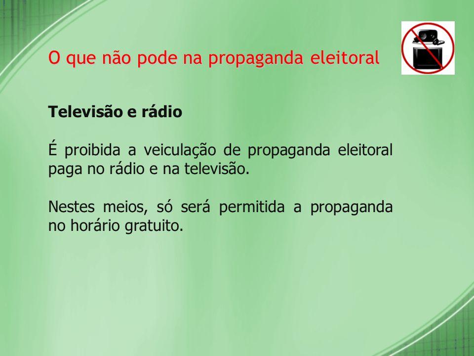 O que não pode na propaganda eleitoral Televisão e rádio É proibida a veiculação de propaganda eleitoral paga no rádio e na televisão. Nestes meios, s