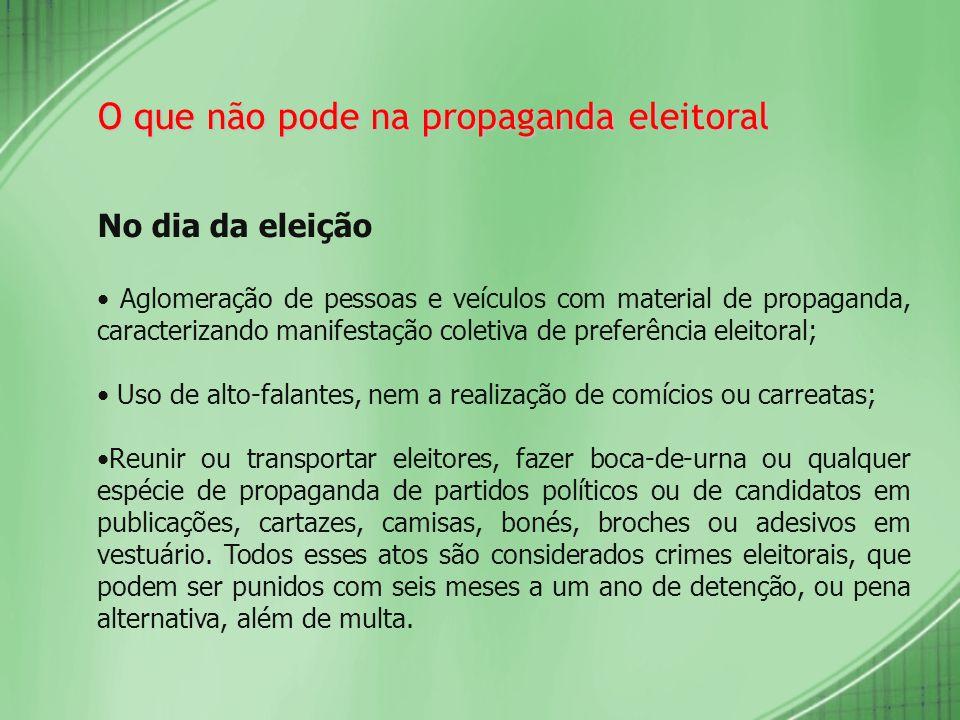 O que não pode na propaganda eleitoral No dia da eleição Aglomeração de pessoas e veículos com material de propaganda, caracterizando manifestação col