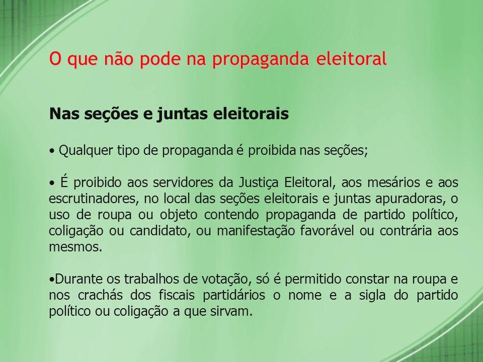 O que não pode na propaganda eleitoral Nas seções e juntas eleitorais Qualquer tipo de propaganda é proibida nas seções; É proibido aos servidores da