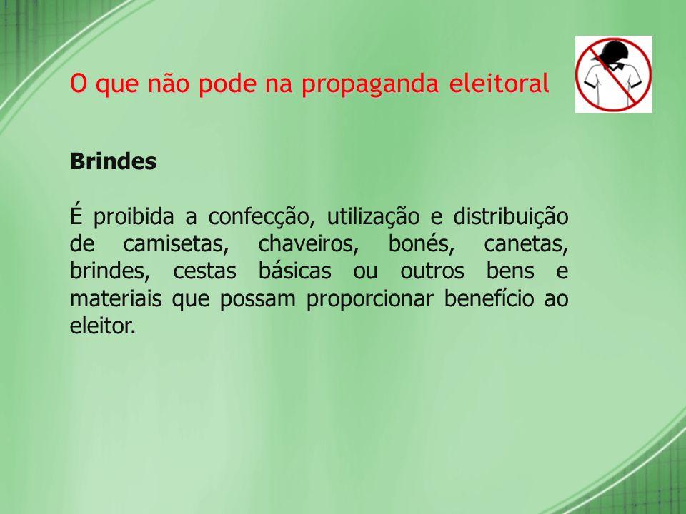 O que não pode na propaganda eleitoral Brindes É proibida a confecção, utilização e distribuição de camisetas, chaveiros, bonés, canetas, brindes, ces