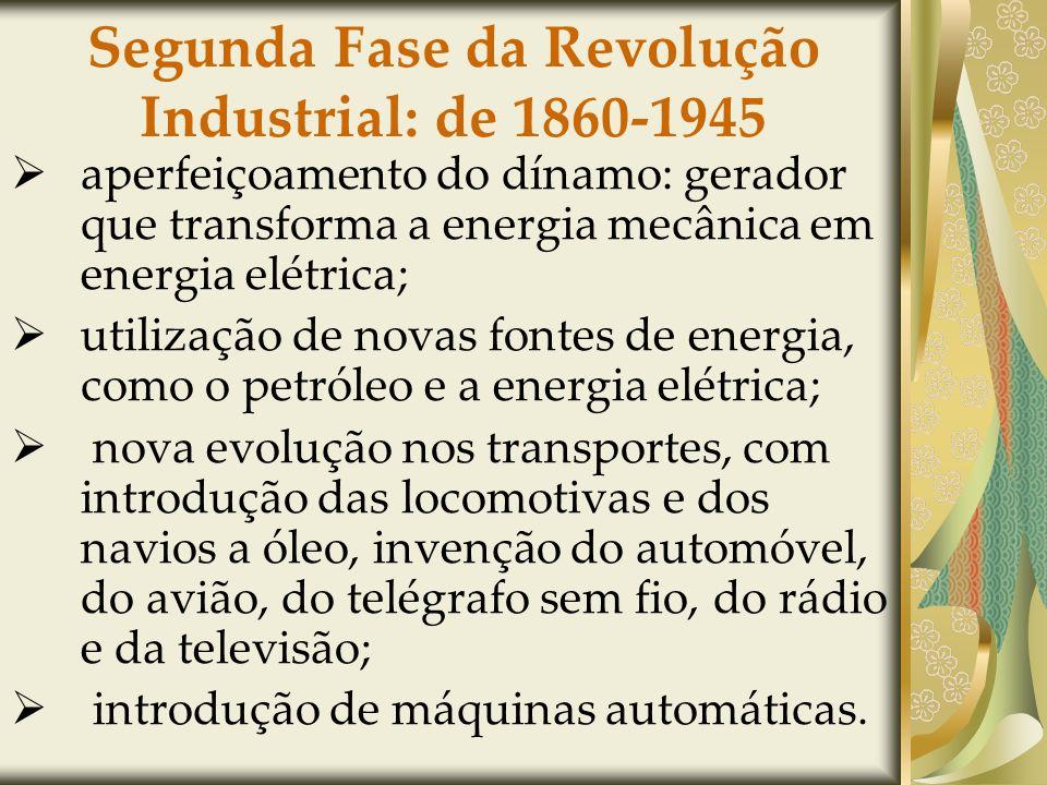 Segunda Fase da Revolução Industrial: de 1860-1945 aperfeiçoamento do dínamo: gerador que transforma a energia mecânica em energia elétrica; utilização de novas fontes de energia, como o petróleo e a energia elétrica; nova evolução nos transportes, com introdução das locomotivas e dos navios a óleo, invenção do automóvel, do avião, do telégrafo sem fio, do rádio e da televisão; introdução de máquinas automáticas.