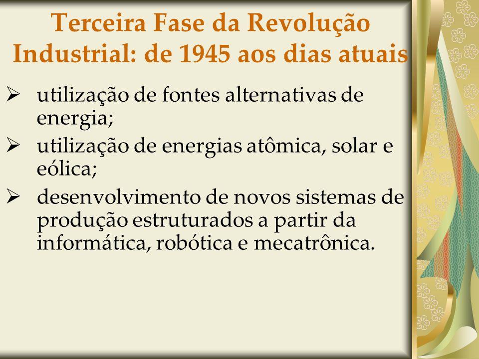 Terceira Fase da Revolução Industrial: de 1945 aos dias atuais utilização de fontes alternativas de energia; utilização de energias atômica, solar e eólica; desenvolvimento de novos sistemas de produção estruturados a partir da informática, robótica e mecatrônica.