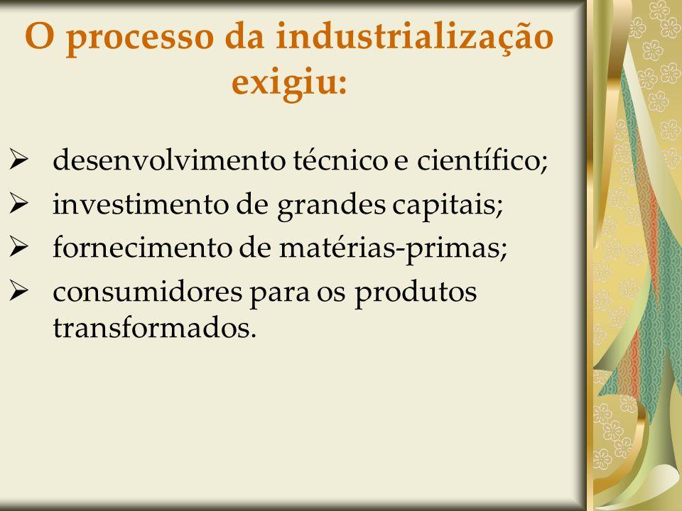 O processo da industrialização exigiu: desenvolvimento técnico e científico; investimento de grandes capitais; fornecimento de matérias-primas; consumidores para os produtos transformados.