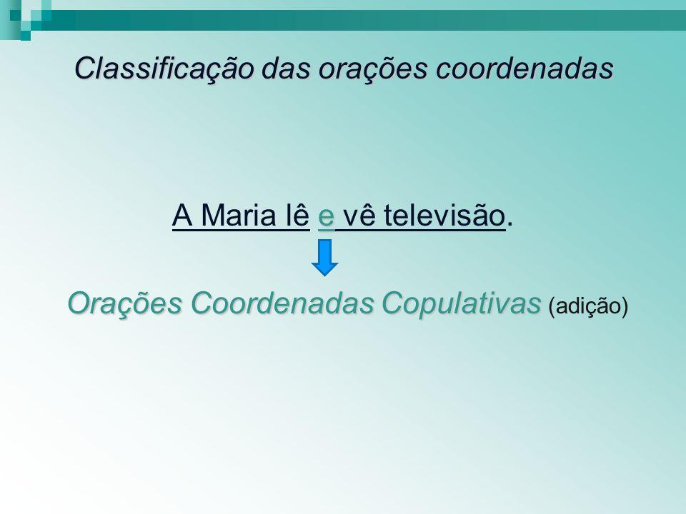 Classificação das orações coordenadas e A Maria lê e vê televisão. Orações Coordenadas Copulativas Orações Coordenadas Copulativas (adição)
