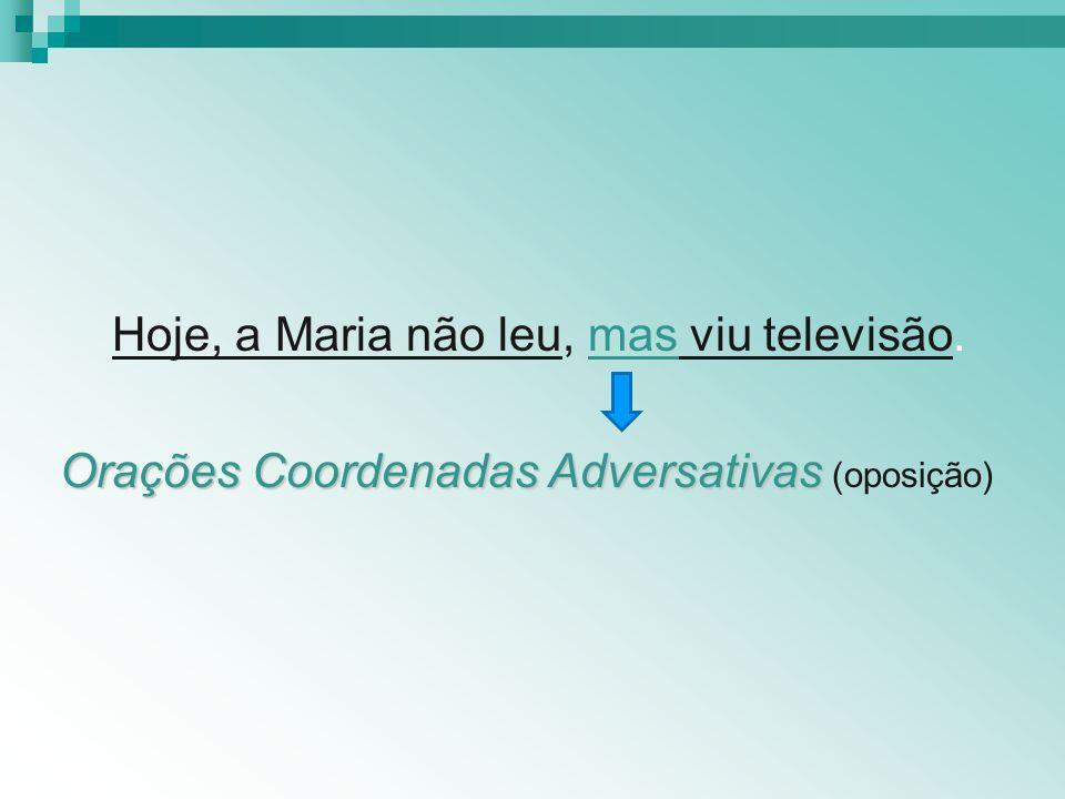 Hoje, a Maria não leu, mas viu televisão. Orações Coordenadas Adversativas Orações Coordenadas Adversativas (oposição)