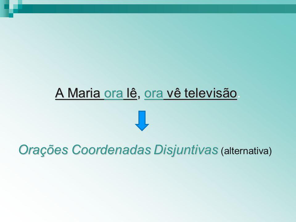 A Maria ora lê, ora vê televisão A Maria ora lê, ora vê televisão. Orações Coordenadas Disjuntivas Orações Coordenadas Disjuntivas (alternativa)