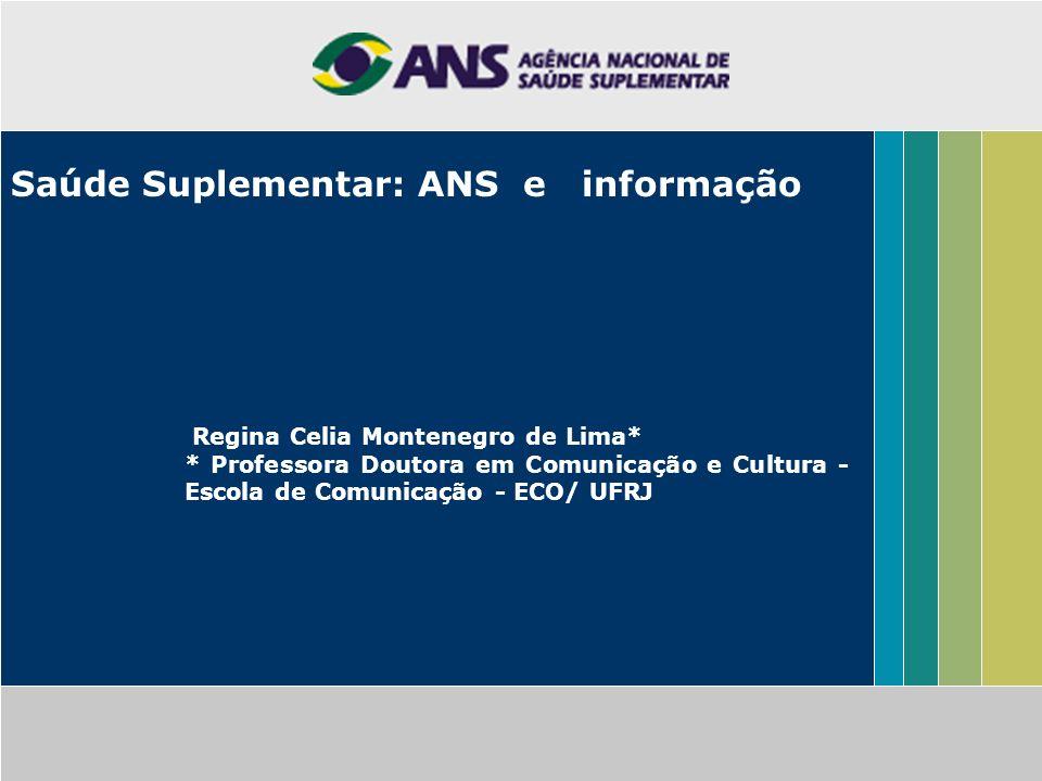 Saúde Suplementar: ANS e informação Regina Celia Montenegro de Lima* * Professora Doutora em Comunicação e Cultura - Escola de Comunicação - ECO/ UFRJ