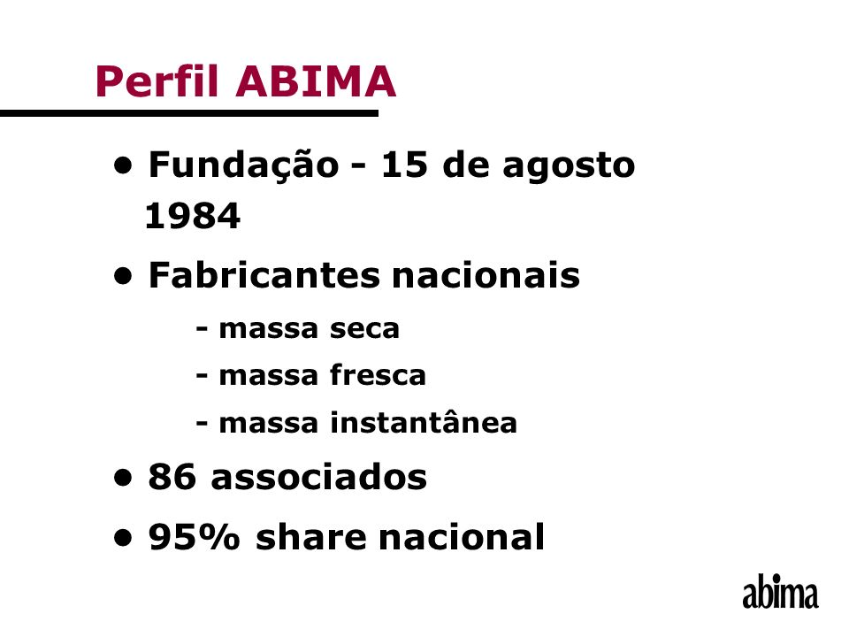Fundação - 15 de agosto 1984 Fabricantes nacionais - massa seca - massa fresca - massa instantânea 86 associados 95% share nacional Perfil ABIMA
