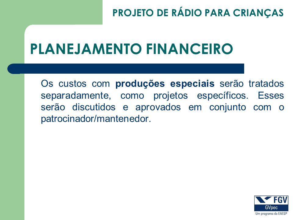 PROJETO DE RÁDIO PARA CRIANÇAS PLANEJAMENTO FINANCEIRO Os custos com produções especiais serão tratados separadamente, como projetos específicos. Esse