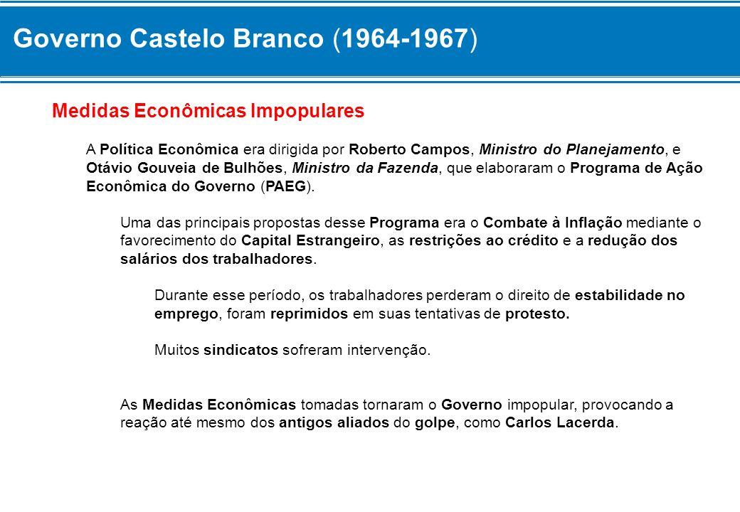 Governo Castelo Branco (1964-1967) Medidas Econômicas Impopulares A Política Econômica era dirigida por Roberto Campos, Ministro do Planejamento, e Ot