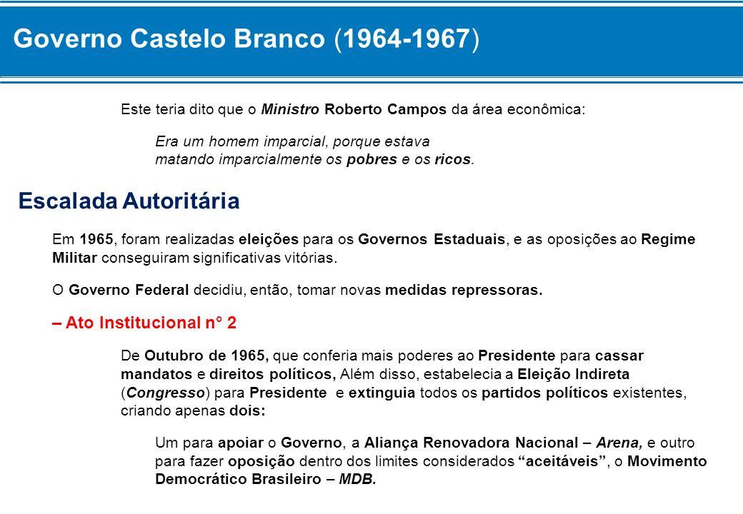 Governo Castelo Branco (1964-1967) Este teria dito que o Ministro Roberto Campos da área econômica: Era um homem imparcial, porque estava matando impa