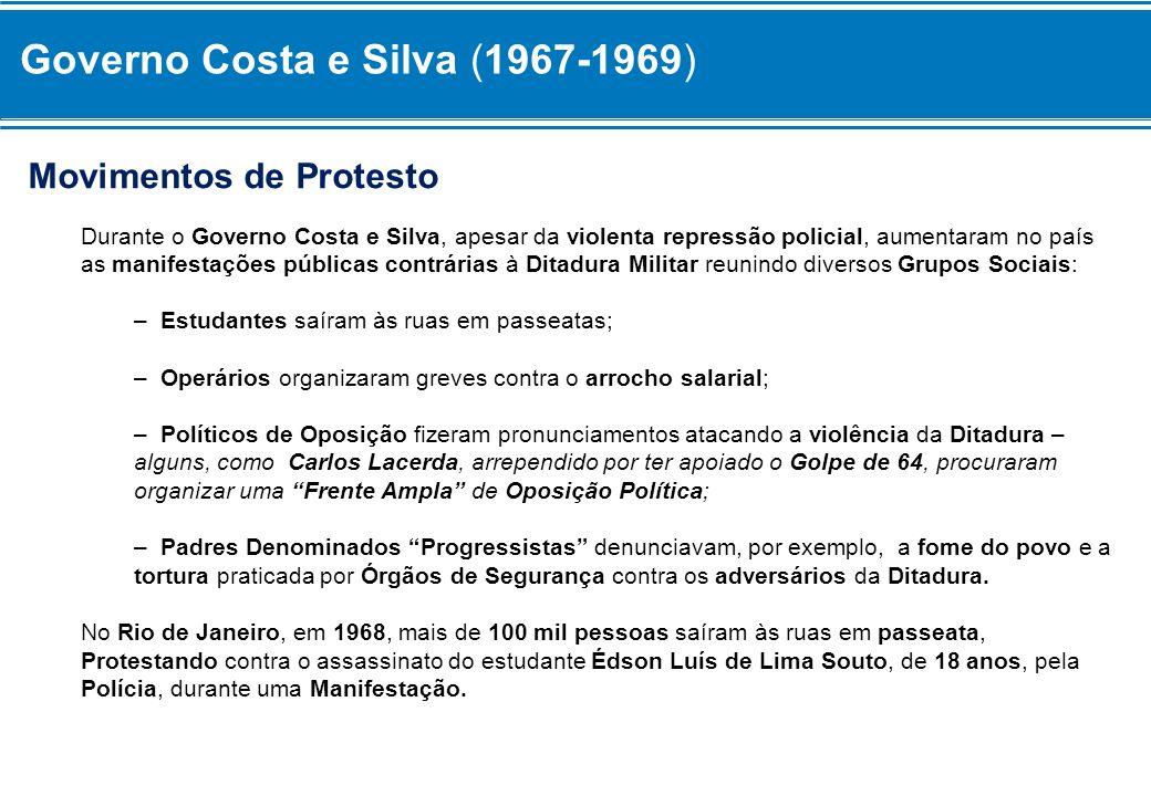 Governo Costa e Silva (1967-1969) Movimentos de Protesto Durante o Governo Costa e Silva, apesar da violenta repressão policial, aumentaram no país as