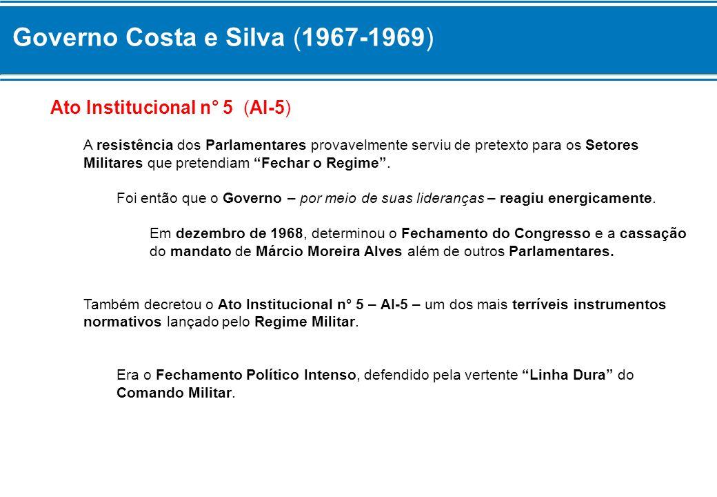 Governo Costa e Silva (1967-1969) Ato Institucional n° 5 (AI-5) A resistência dos Parlamentares provavelmente serviu de pretexto para os Setores Milit