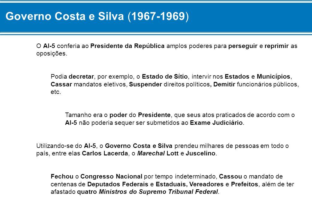 Governo Costa e Silva (1967-1969) O AI-5 conferia ao Presidente da República amplos poderes para perseguir e reprimir as oposições. Podia decretar, po