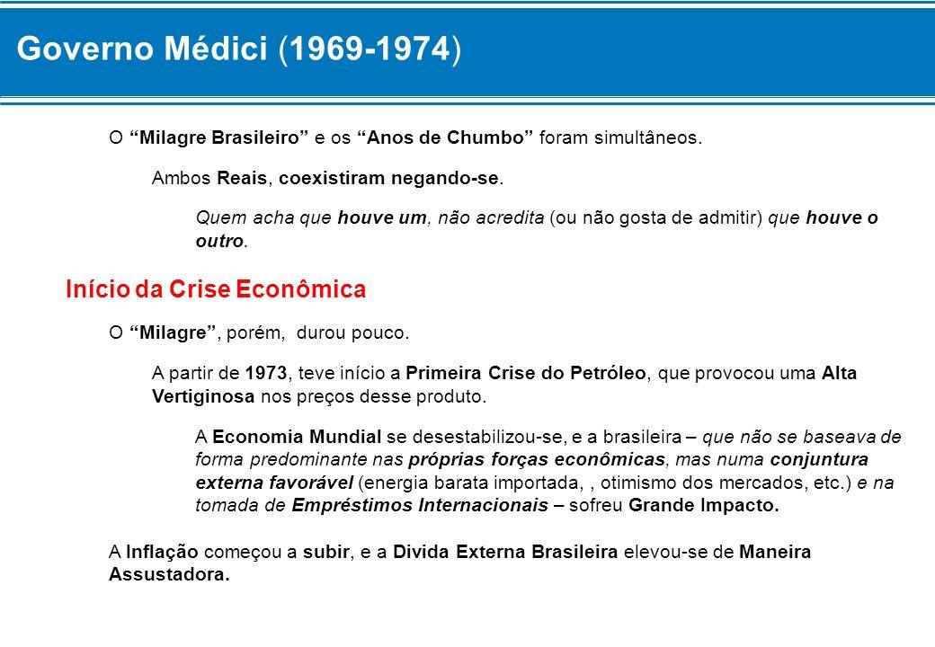 Governo Médici (1969-1974) O Milagre Brasileiro e os Anos de Chumbo foram simultâneos. Ambos Reais, coexistiram negando-se. Quem acha que houve um, nã